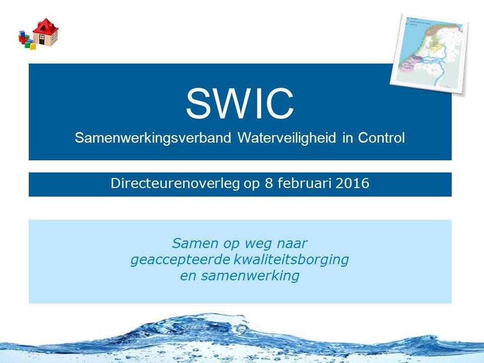 SWIC Samenwerkingsverband Waterveiligheid in Control Directeurenoverleg op 8 februari 2016 Samen op weg naar geaccepteerde kwaliteitsborging en samenwerking