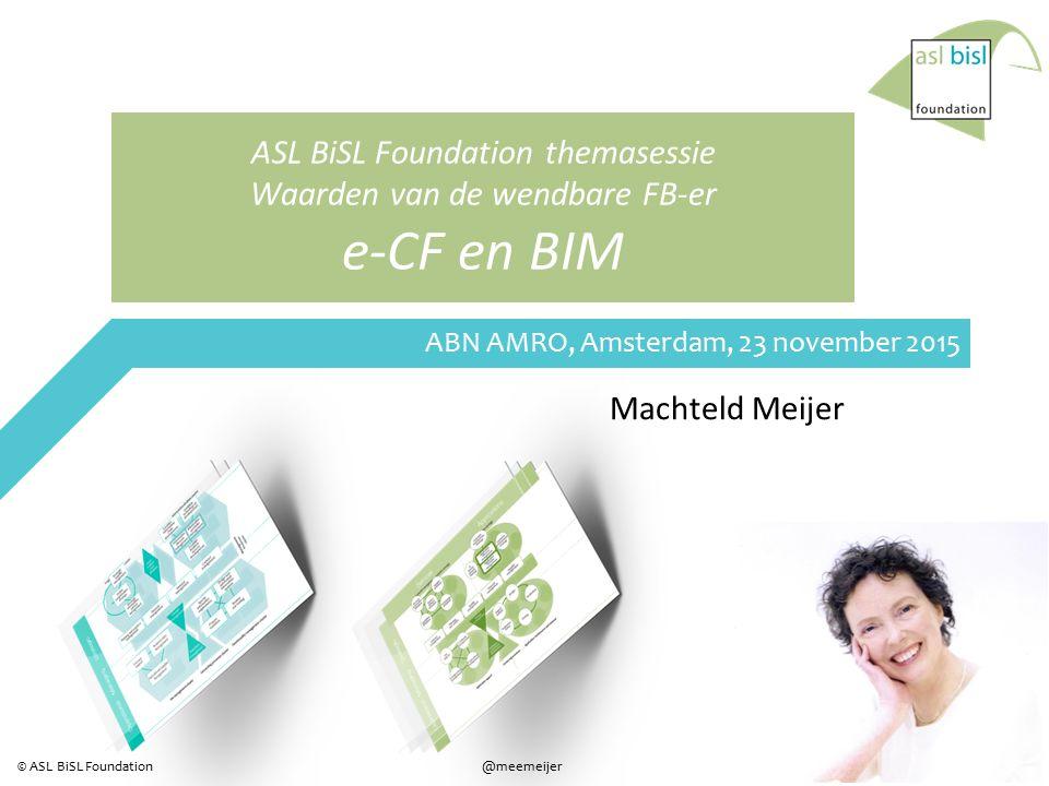 1 @meemeijer© ASL BiSL Foundation ASL BiSL Foundation themasessie Waarden van de wendbare FB-er e-CF en BIM Machteld Meijer ABN AMRO, Amsterdam, 23 november 2015