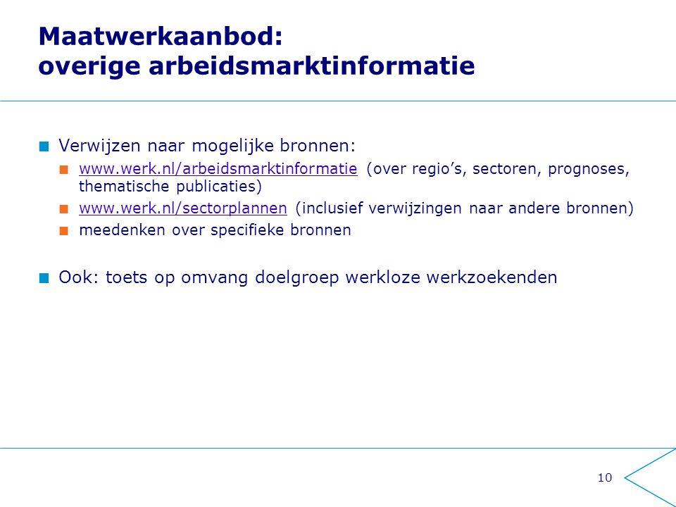 Maatwerkaanbod: overige arbeidsmarktinformatie Verwijzen naar mogelijke bronnen: www.werk.nl/arbeidsmarktinformatiewww.werk.nl/arbeidsmarktinformatie (over regio's, sectoren, prognoses, thematische publicaties) www.werk.nl/sectorplannenwww.werk.nl/sectorplannen (inclusief verwijzingen naar andere bronnen) meedenken over specifieke bronnen Ook: toets op omvang doelgroep werkloze werkzoekenden 10