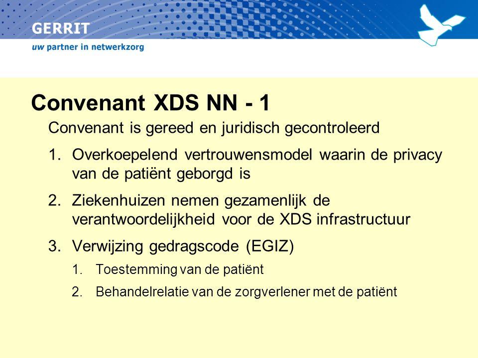 Convenant XDS NN - 1 Convenant is gereed en juridisch gecontroleerd 1.Overkoepelend vertrouwensmodel waarin de privacy van de patiënt geborgd is 2.Ziekenhuizen nemen gezamenlijk de verantwoordelijkheid voor de XDS infrastructuur 3.Verwijzing gedragscode (EGIZ) 1.Toestemming van de patiënt 2.Behandelrelatie van de zorgverlener met de patiënt