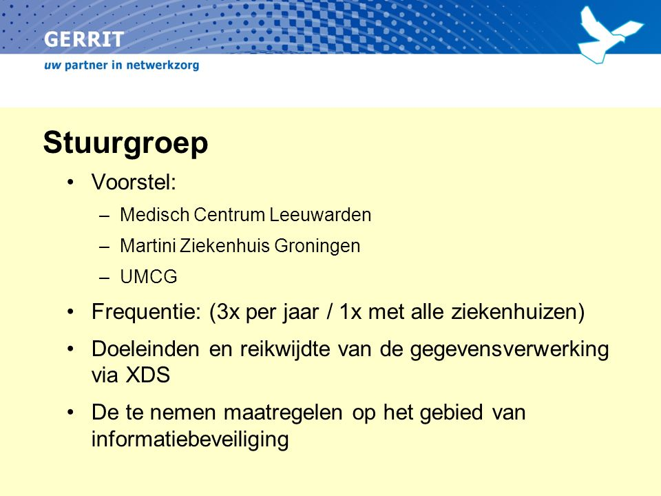 Stuurgroep Voorstel: –Medisch Centrum Leeuwarden –Martini Ziekenhuis Groningen –UMCG Frequentie: (3x per jaar / 1x met alle ziekenhuizen) Doeleinden en reikwijdte van de gegevensverwerking via XDS De te nemen maatregelen op het gebied van informatiebeveiliging
