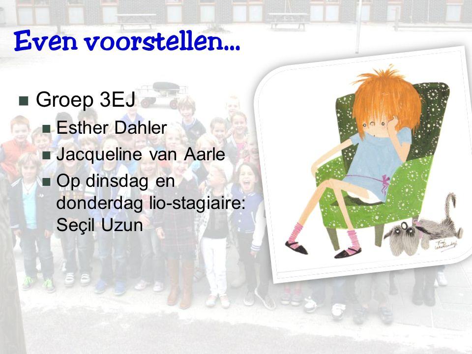 Even voorstellen… Groep 3EJ Esther Dahler Jacqueline van Aarle Op dinsdag en donderdag lio-stagiaire: Seçil Uzun