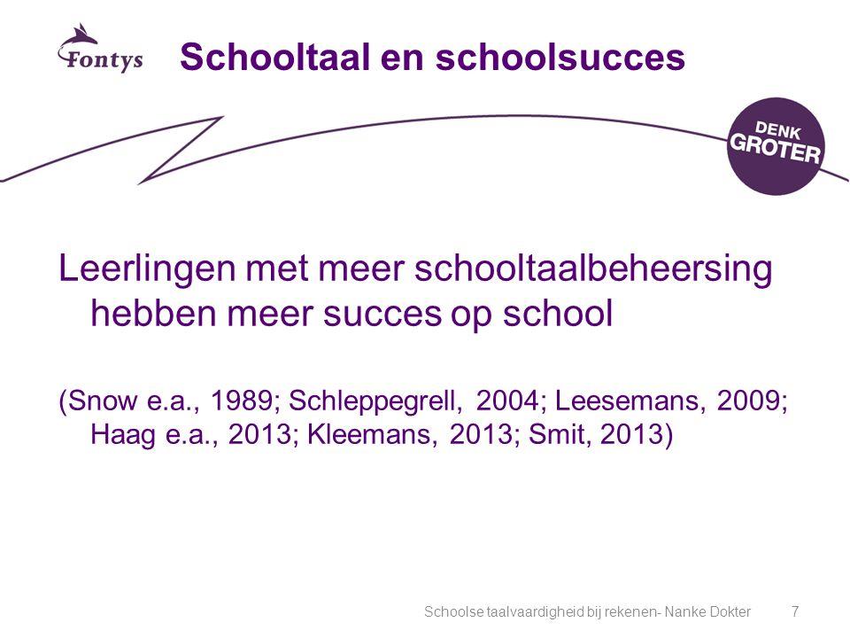 Schoolse taalvaardigheid bij rekenen- Nanke Dokter7 Schooltaal en schoolsucces Leerlingen met meer schooltaalbeheersing hebben meer succes op school (Snow e.a., 1989; Schleppegrell, 2004; Leesemans, 2009; Haag e.a., 2013; Kleemans, 2013; Smit, 2013)