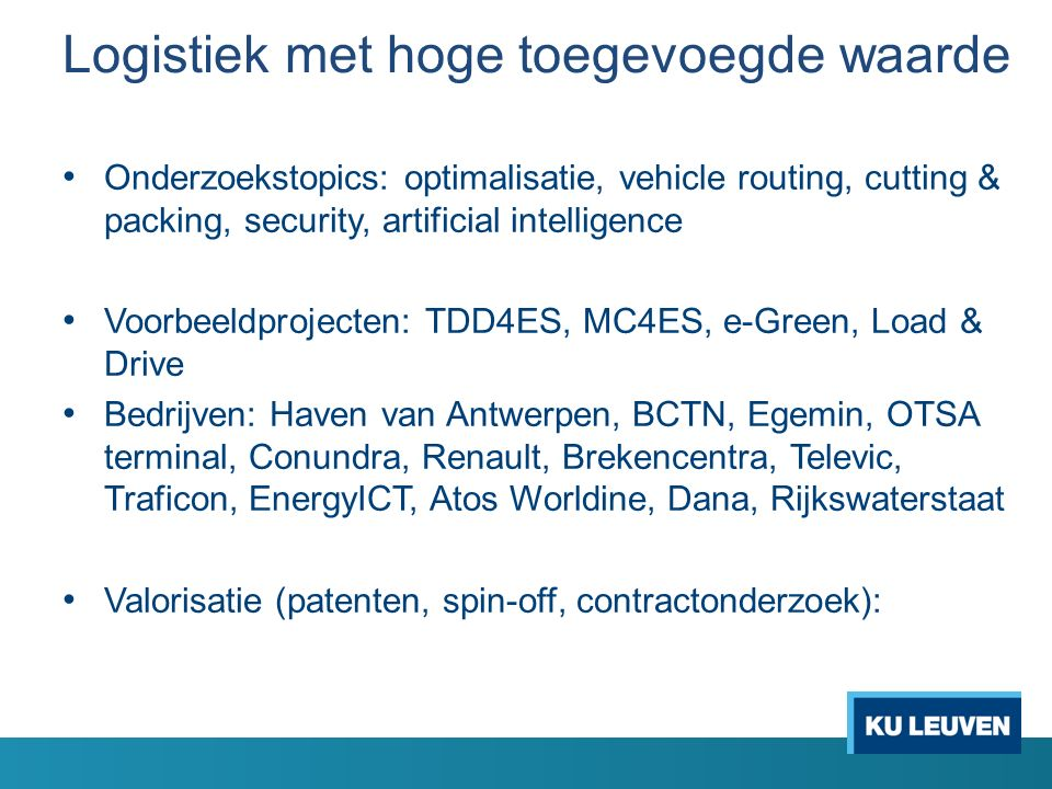 Logistiek met hoge toegevoegde waarde Onderzoekstopics: optimalisatie, vehicle routing, cutting & packing, security, artificial intelligence Voorbeeldprojecten: TDD4ES, MC4ES, e-Green, Load & Drive Bedrijven: Haven van Antwerpen, BCTN, Egemin, OTSA terminal, Conundra, Renault, Brekencentra, Televic, Traficon, EnergyICT, Atos Worldine, Dana, Rijkswaterstaat Valorisatie (patenten, spin-off, contractonderzoek):