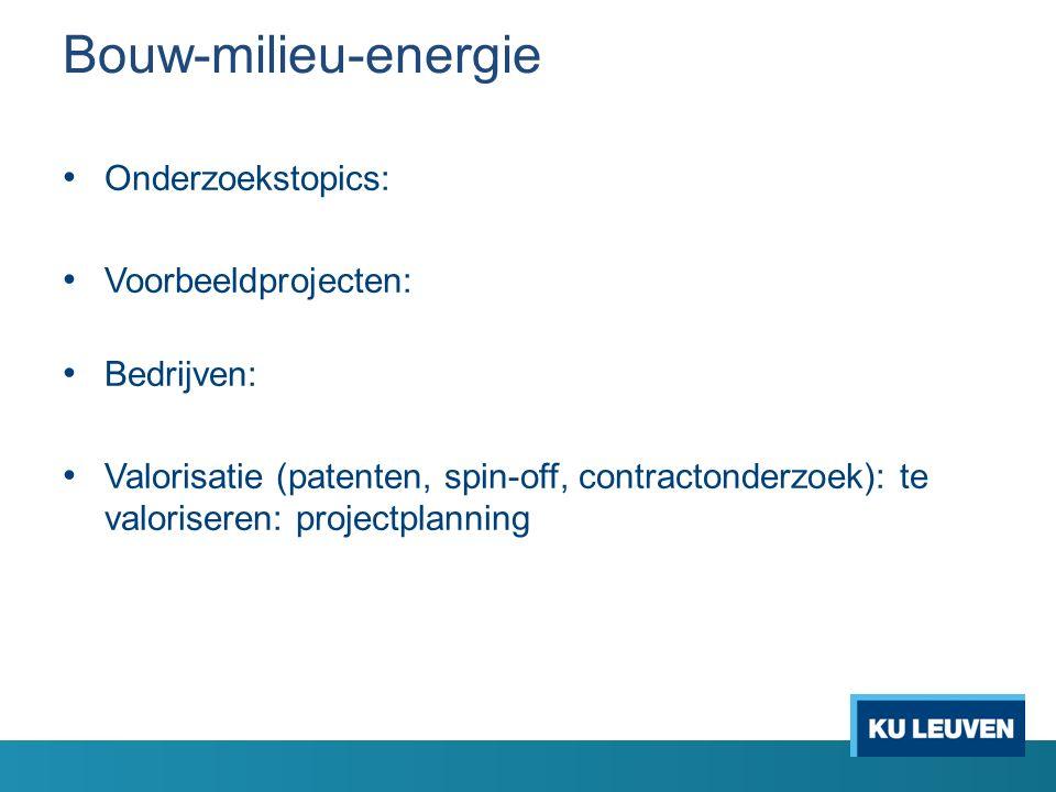 Bouw-milieu-energie Onderzoekstopics: Voorbeeldprojecten: Bedrijven: Valorisatie (patenten, spin-off, contractonderzoek): te valoriseren: projectplanning