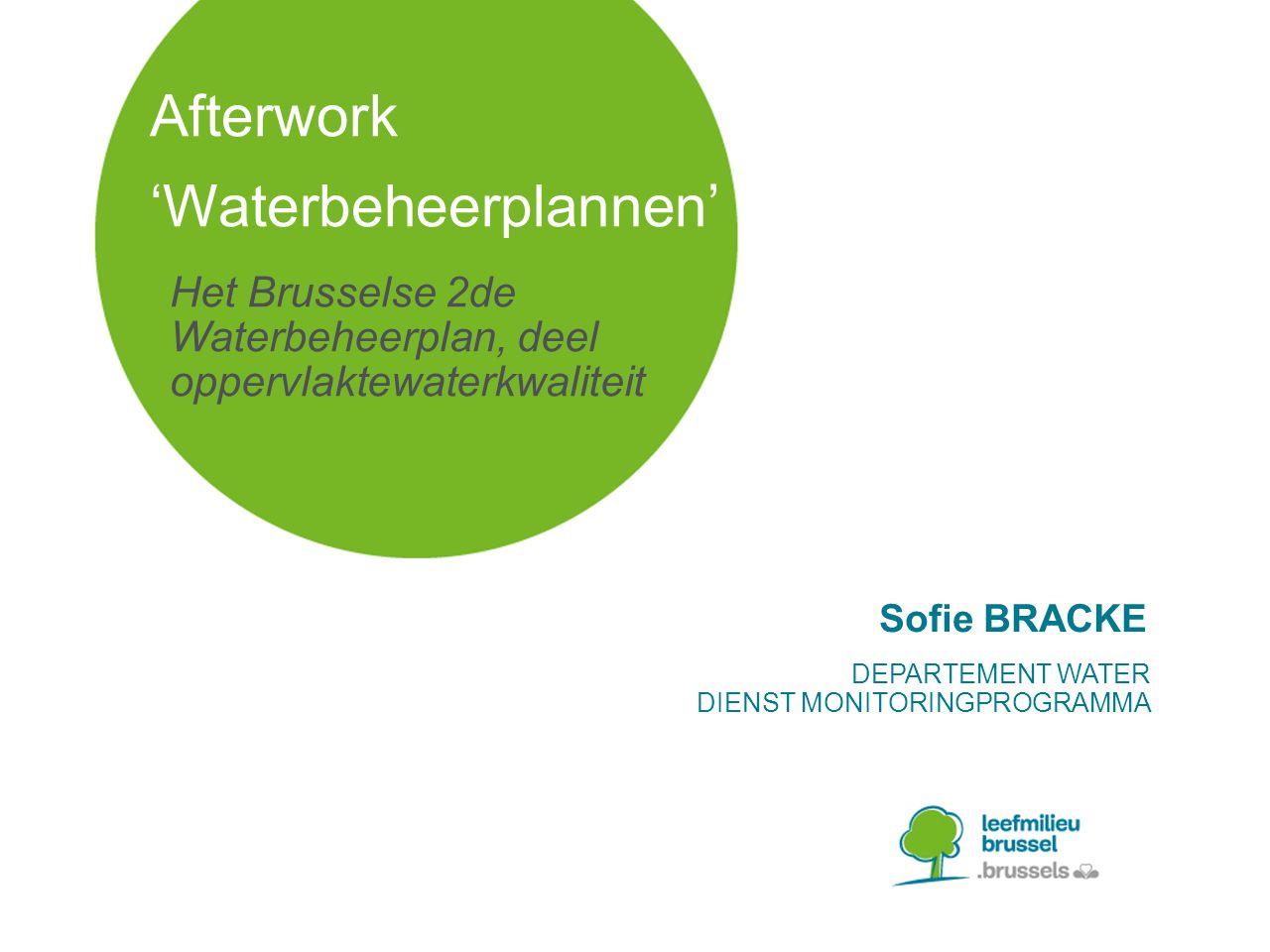 Het Brusselse 2de Waterbeheerplan, deel oppervlaktewaterkwaliteit Afterwork 'Waterbeheerplannen' Sofie BRACKE DEPARTEMENT WATER DIENST MONITORINGPROGRAMMA