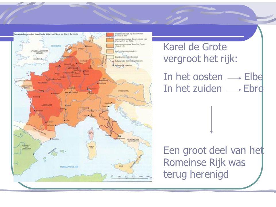 Karel de Grote vergroot het rijk: In het oosten Elbe In het zuiden Ebro Een groot deel van het Romeinse Rijk was terug herenigd