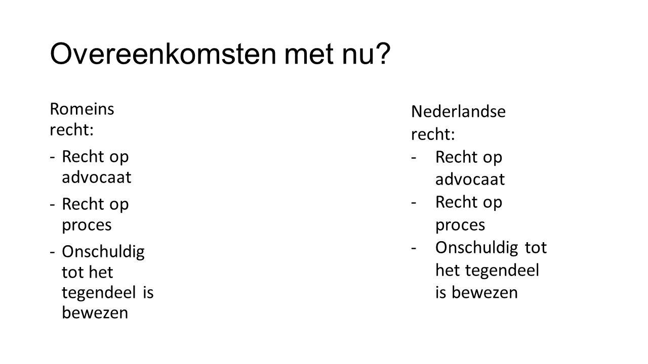 Overeenkomsten met nu? Romeins recht: -Recht op advocaat -Recht op proces -Onschuldig tot het tegendeel is bewezen Nederlandse recht: -Recht op advoca