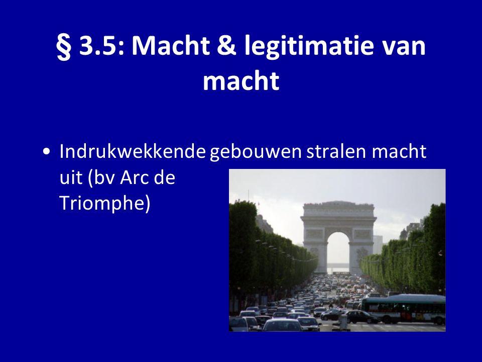 Indrukwekkende gebouwen stralen macht uit (bv Arc de Triomphe) § 3.5: Macht & legitimatie van macht