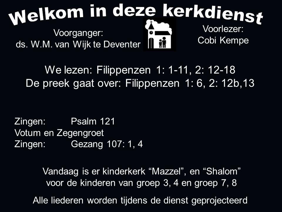 We lezen: Filippenzen 1: 1-11, 2: 12-18 De preek gaat over: Filippenzen 1: 6, 2: 12b,13 Voorganger: ds. W.M. van Wijk te Deventer Alle liederen worden