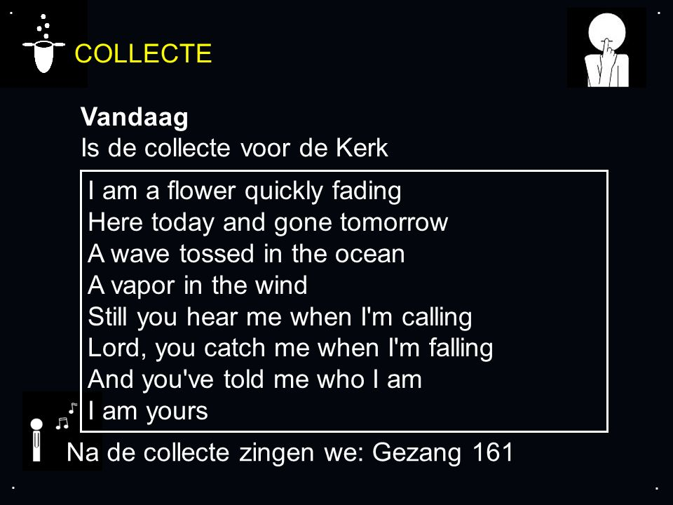 .... COLLECTE Vandaag Is de collecte voor de Kerk Na de collecte zingen we: Gezang 161 I am a flower quickly fading Here today and gone tomorrow A wav