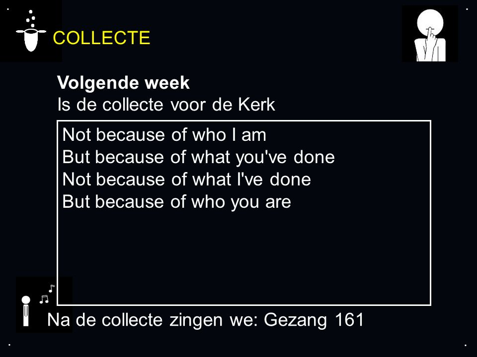 .... COLLECTE Volgende week Is de collecte voor de Kerk Na de collecte zingen we: Gezang 161 Not because of who I am But because of what you've done N