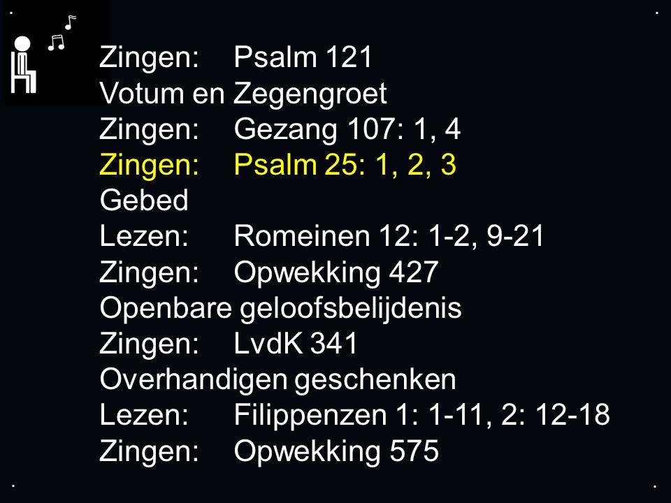.... Zingen:Psalm 121 Votum en Zegengroet Zingen:Gezang 107: 1, 4 Zingen:Psalm 25: 1, 2, 3 Gebed Lezen:Romeinen 12: 1-2, 9-21 Zingen:Opwekking 427 Ope