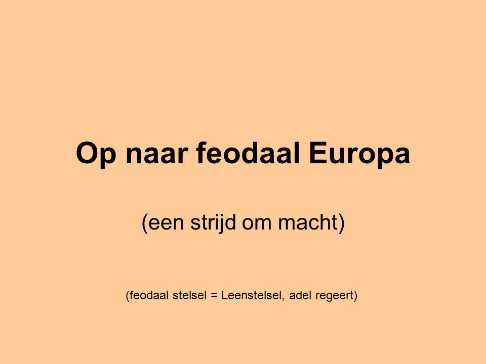 Op naar feodaal Europa (een strijd om macht) (feodaal stelsel = Leenstelsel, adel regeert)