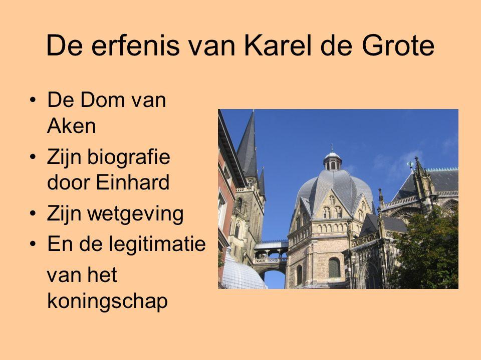 De erfenis van Karel de Grote De Dom van Aken Zijn biografie door Einhard Zijn wetgeving En de legitimatie van het koningschap