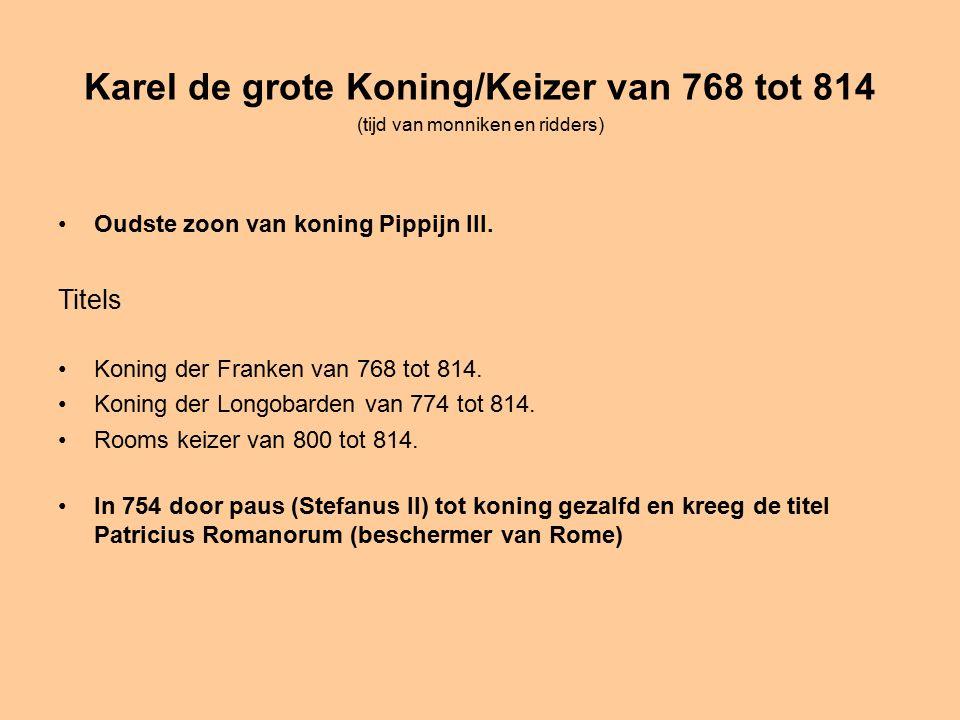 Karel de grote Koning/Keizer van 768 tot 814 (tijd van monniken en ridders) Oudste zoon van koning Pippijn III.