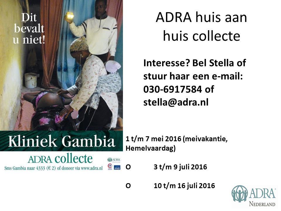 ADRA huis aan huis collecte 1 t/m 7 mei 2016 (meivakantie, Hemelvaardag) O 3 t/m 9 juli 2016 O10 t/m 16 juli 2016 Interesse? Bel Stella of stuur haar