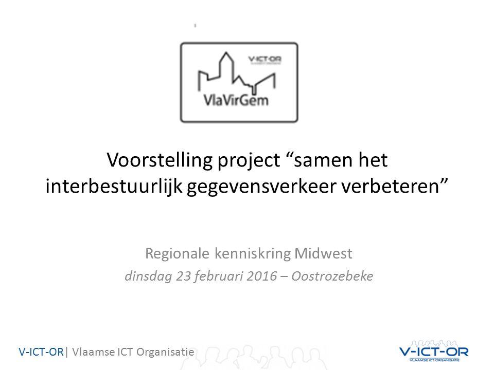 V-ICT-OR| Vlaamse ICT Organisatie Voorstelling project samen het interbestuurlijk gegevensverkeer verbeteren Regionale kenniskring Midwest dinsdag 23 februari 2016 – Oostrozebeke