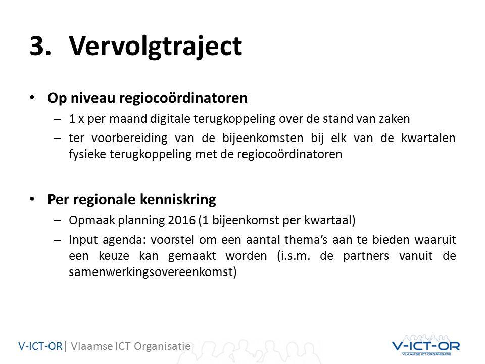 V-ICT-OR| Vlaamse ICT Organisatie 3.Vervolgtraject Op niveau regiocoördinatoren – 1 x per maand digitale terugkoppeling over de stand van zaken – ter voorbereiding van de bijeenkomsten bij elk van de kwartalen fysieke terugkoppeling met de regiocoördinatoren Per regionale kenniskring – Opmaak planning 2016 (1 bijeenkomst per kwartaal) – Input agenda: voorstel om een aantal thema's aan te bieden waaruit een keuze kan gemaakt worden (i.s.m.