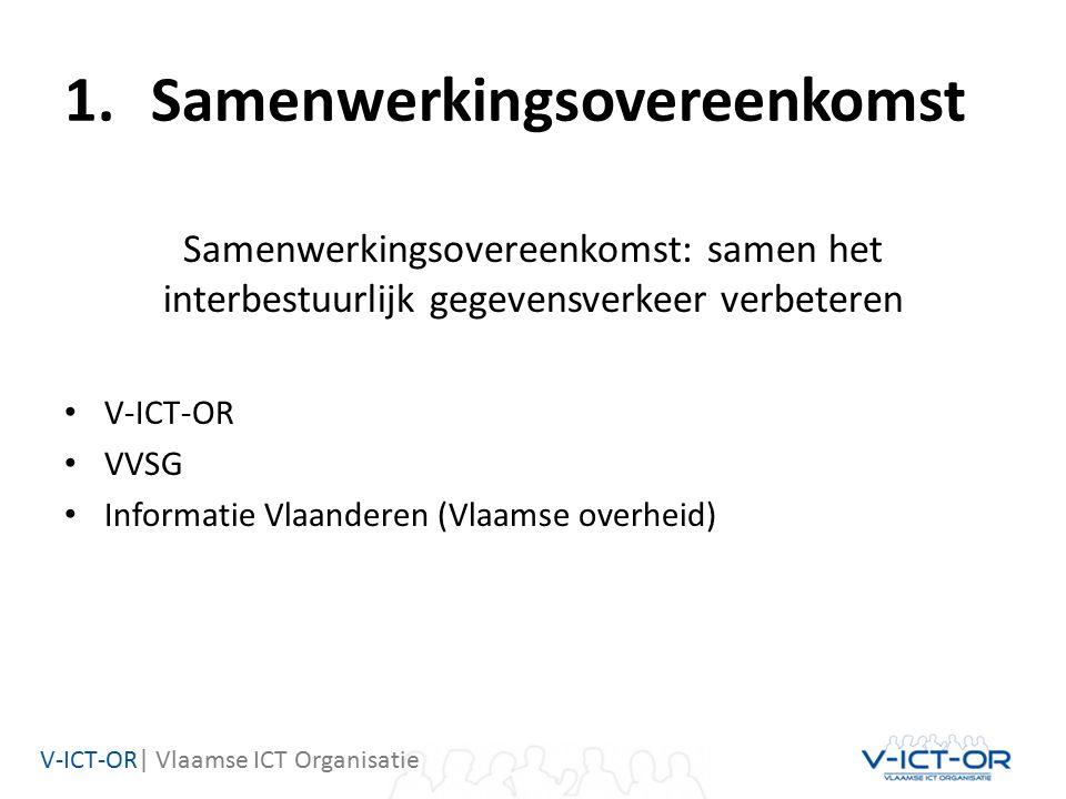 V-ICT-OR| Vlaamse ICT Organisatie 1.Samenwerkingsovereenkomst Samenwerkingsovereenkomst: samen het interbestuurlijk gegevensverkeer verbeteren V-ICT-OR VVSG Informatie Vlaanderen (Vlaamse overheid)