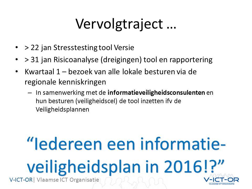 V-ICT-OR| Vlaamse ICT Organisatie Vervolgtraject … > 22 jan Stresstesting tool Versie > 31 jan Risicoanalyse (dreigingen) tool en rapportering Kwartaal 1 – bezoek van alle lokale besturen via de regionale kenniskringen – In samenwerking met de informatieveiligheidsconsulenten en hun besturen (veiligheidscel) de tool inzetten ifv de Veiligheidsplannen Iedereen een informatie- veiligheidsplan in 2016!?