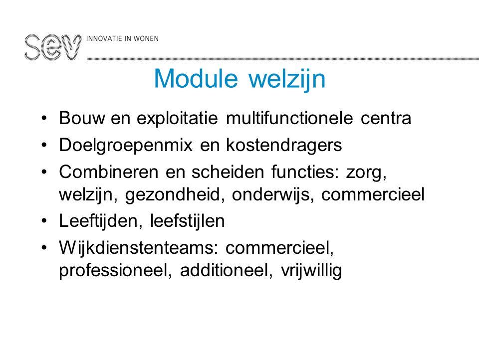 Module welzijn Bouw en exploitatie multifunctionele centra Doelgroepenmix en kostendragers Combineren en scheiden functies: zorg, welzijn, gezondheid, onderwijs, commercieel Leeftijden, leefstijlen Wijkdienstenteams: commercieel, professioneel, additioneel, vrijwillig