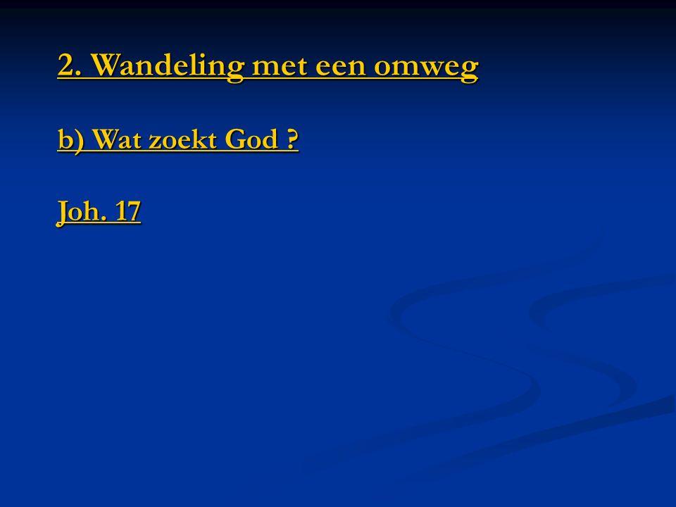2. Wandeling met een omweg b) Wat zoekt God Joh. 17