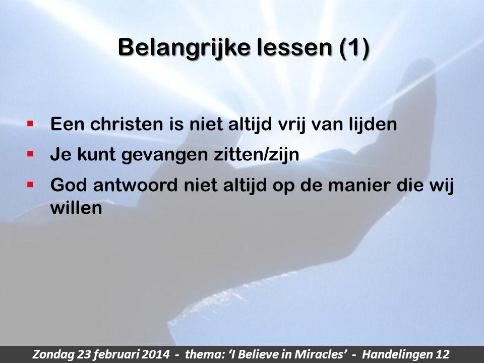 Zondag 23 februari 2014 - thema: 'I Believe in Miracles' - Handelingen 12 Belangrijke lessen (1)  Een christen is niet altijd vrij van lijden  Je kunt gevangen zitten/zijn  God antwoord niet altijd op de manier die wij willen