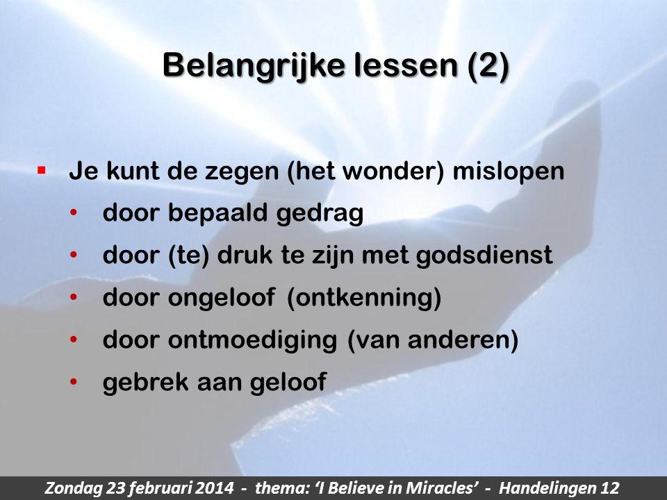 Zondag 23 februari 2014 - thema: 'I Believe in Miracles' - Handelingen 12 Belangrijke lessen (2)  Je kunt de zegen (het wonder) mislopen door bepaald gedrag door (te) druk te zijn met godsdienst door ongeloof (ontkenning) door ontmoediging (van anderen) gebrek aan geloof