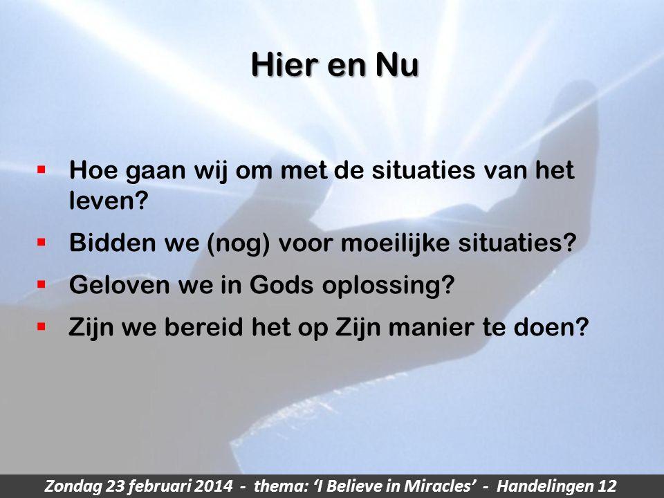 Zondag 23 februari 2014 - thema: 'I Believe in Miracles' - Handelingen 12 Hier en Nu  Hoe gaan wij om met de situaties van het leven.