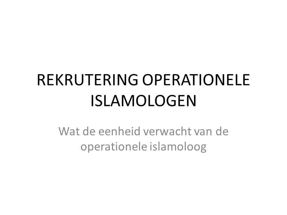 REKRUTERING OPERATIONELE ISLAMOLOGEN Wat de eenheid verwacht van de operationele islamoloog