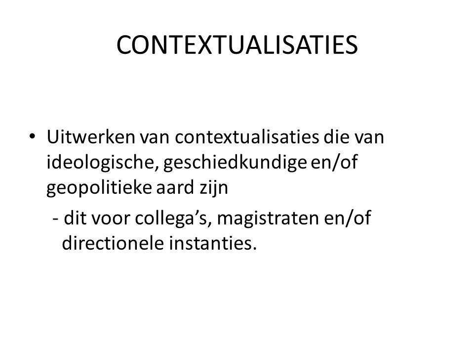 CONTEXTUALISATIES Uitwerken van contextualisaties die van ideologische, geschiedkundige en/of geopolitieke aard zijn - dit voor collega's, magistraten en/of directionele instanties.