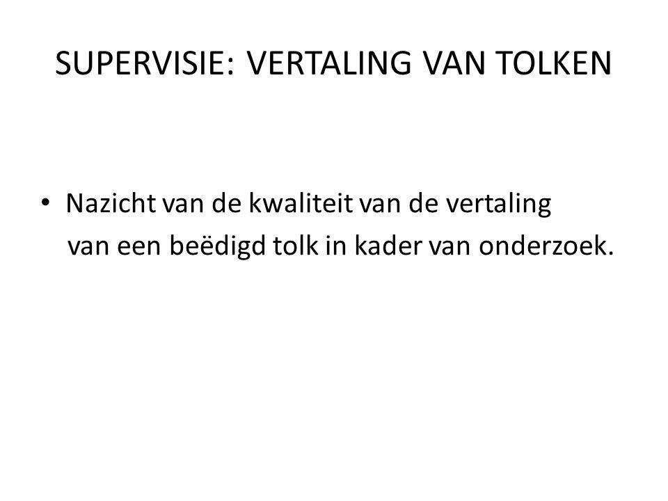 SUPERVISIE: VERTALING VAN TOLKEN Nazicht van de kwaliteit van de vertaling van een beëdigd tolk in kader van onderzoek.