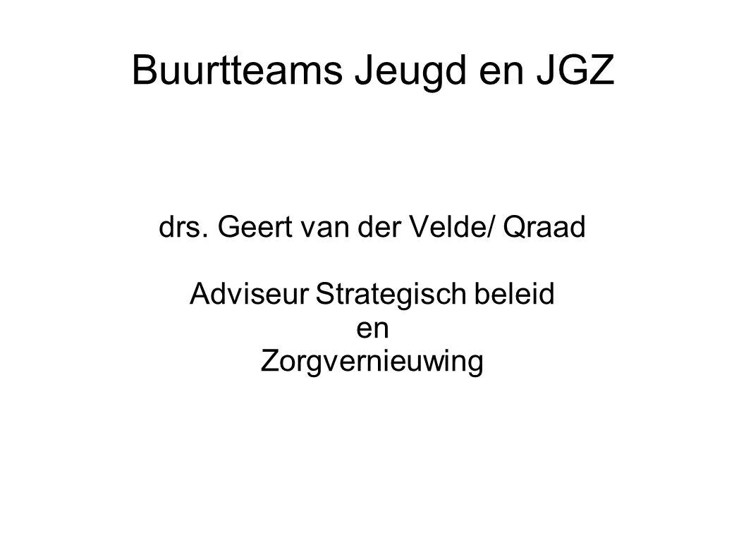 Buurtteams Jeugd en JGZ drs. Geert van der Velde/ Qraad Adviseur Strategisch beleid en Zorgvernieuwing