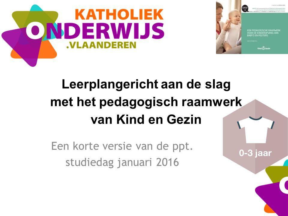 Leerplangericht aan de slag met het pedagogisch raamwerk van Kind en Gezin Een korte versie van de ppt. studiedag januari 2016