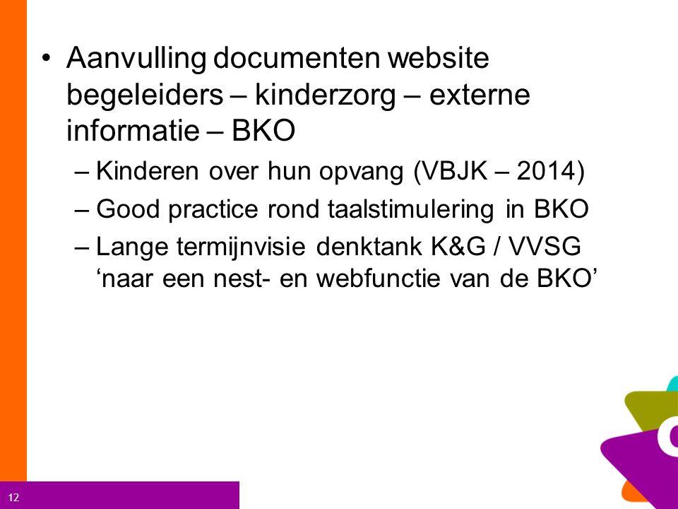 12 Aanvulling documenten website begeleiders – kinderzorg – externe informatie – BKO –Kinderen over hun opvang (VBJK – 2014) –Good practice rond taalstimulering in BKO –Lange termijnvisie denktank K&G / VVSG 'naar een nest- en webfunctie van de BKO'