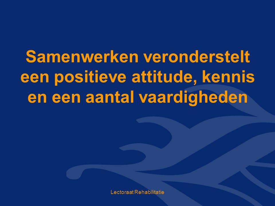 Samenwerken veronderstelt een positieve attitude, kennis en een aantal vaardigheden Lectoraat Rehabilitatie
