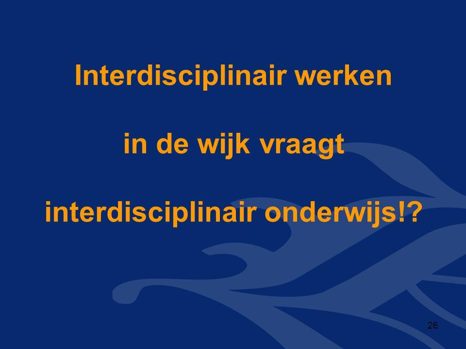 Interdisciplinair werken in de wijk vraagt interdisciplinair onderwijs! 26
