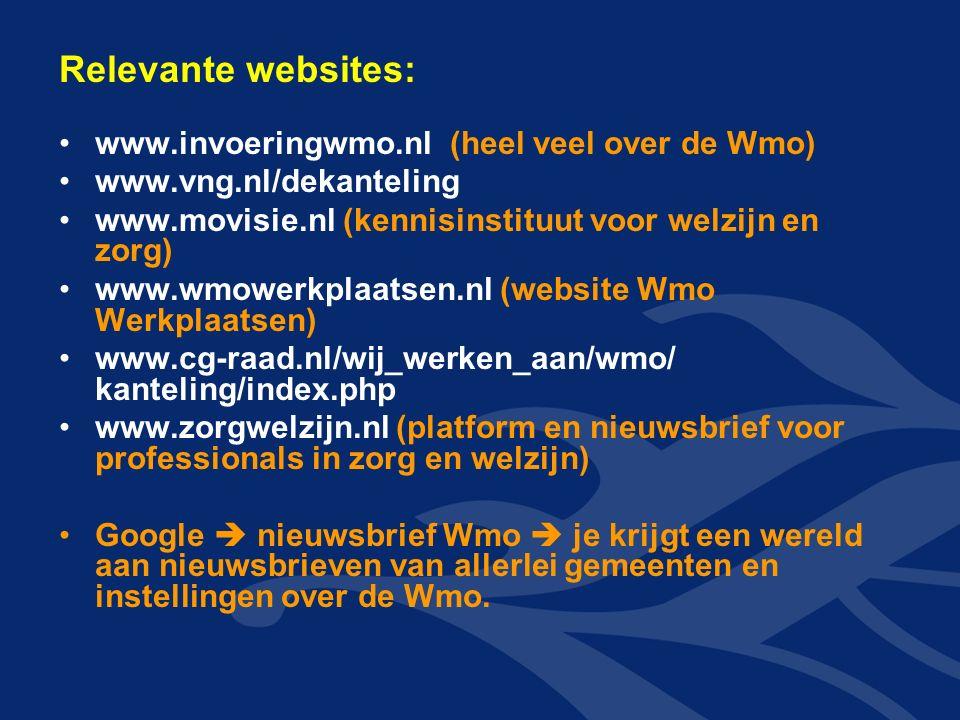 Relevante websites: www.invoeringwmo.nl (heel veel over de Wmo) www.vng.nl/dekanteling www.movisie.nl (kennisinstituut voor welzijn en zorg) www.wmowerkplaatsen.nl (website Wmo Werkplaatsen) www.cg-raad.nl/wij_werken_aan/wmo/ kanteling/index.php www.zorgwelzijn.nl (platform en nieuwsbrief voor professionals in zorg en welzijn) Google  nieuwsbrief Wmo  je krijgt een wereld aan nieuwsbrieven van allerlei gemeenten en instellingen over de Wmo.