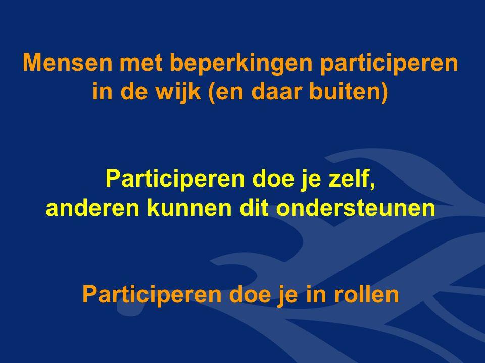 Mensen met beperkingen participeren in de wijk (en daar buiten) Participeren doe je zelf, anderen kunnen dit ondersteunen Participeren doe je in rollen