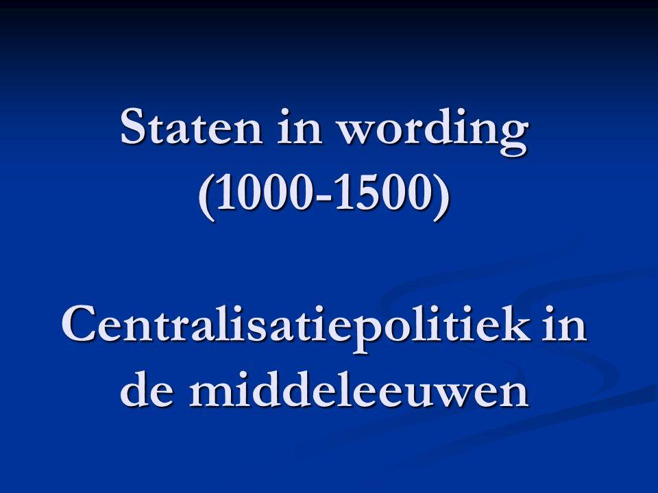 Staten in wording (1000-1500) Centralisatiepolitiek in de middeleeuwen