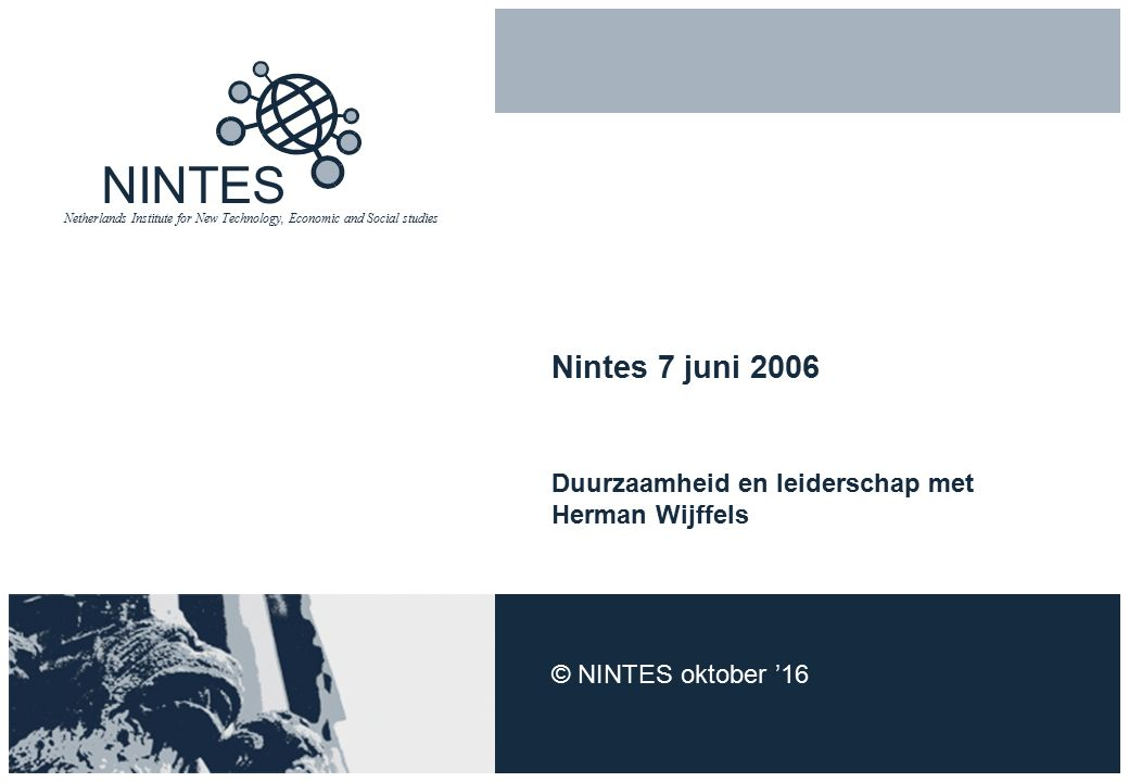 NINTES Netherlands Institute for New Technology, Economic and Social studies Nintes 7 juni 2006 Duurzaamheid en leiderschap met Herman Wijffels © NINTES oktober '16
