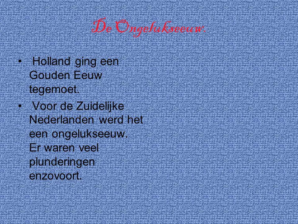 De Ongelukseeuw. Holland ging een Gouden Eeuw tegemoet. Voor de Zuidelijke Nederlanden werd het een ongelukseeuw. Er waren veel plunderingen enzovoort
