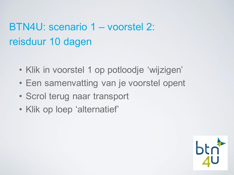BTN4U: scenario 1 – voorstel 2: reisduur 10 dagen Klik in voorstel 1 op potloodje 'wijzigen' Een samenvatting van je voorstel opent Scrol terug naar transport Klik op loep 'alternatief'