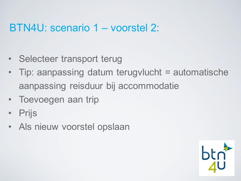BTN4U: scenario 1 – voorstel 2: Selecteer transport terug Tip: aanpassing datum terugvlucht = automatische aanpassing reisduur bij accommodatie Toevoegen aan trip Prijs Als nieuw voorstel opslaan