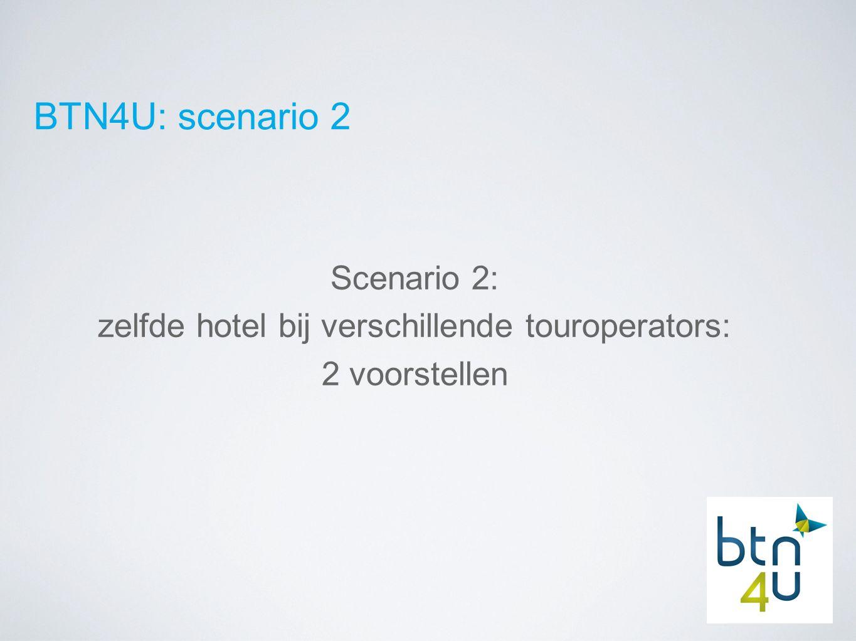 BTN4U: scenario 2 Scenario 2: zelfde hotel bij verschillende touroperators: 2 voorstellen