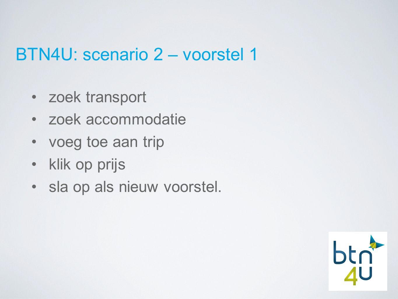 BTN4U: scenario 2 – voorstel 1 zoek transport zoek accommodatie voeg toe aan trip klik op prijs sla op als nieuw voorstel.