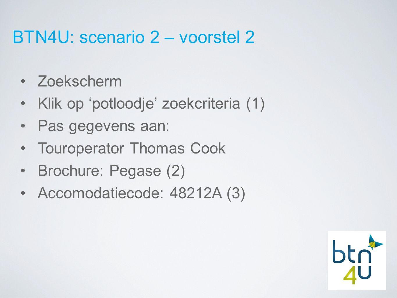 BTN4U: scenario 2 – voorstel 2 Zoekscherm Klik op 'potloodje' zoekcriteria (1) Pas gegevens aan: Touroperator Thomas Cook Brochure: Pegase (2) Accomodatiecode: 48212A (3)