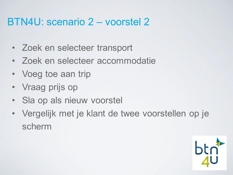 BTN4U: scenario 2 – voorstel 2 Zoek en selecteer transport Zoek en selecteer accommodatie Voeg toe aan trip Vraag prijs op Sla op als nieuw voorstel Vergelijk met je klant de twee voorstellen op je scherm