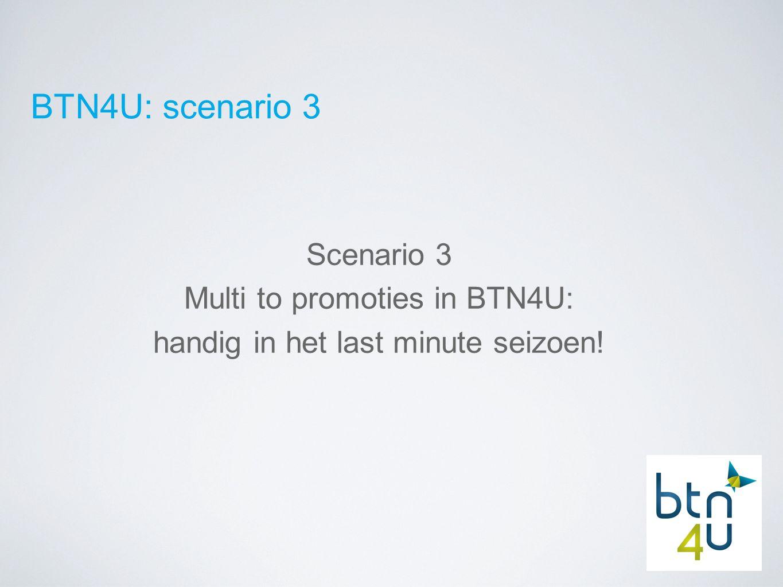 BTN4U: scenario 3 Scenario 3 Multi to promoties in BTN4U: handig in het last minute seizoen!